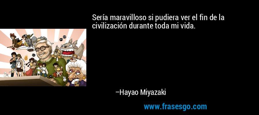 Sería maravilloso si pudiera ver el fin de la civilización durante toda mi vida. – Hayao Miyazaki