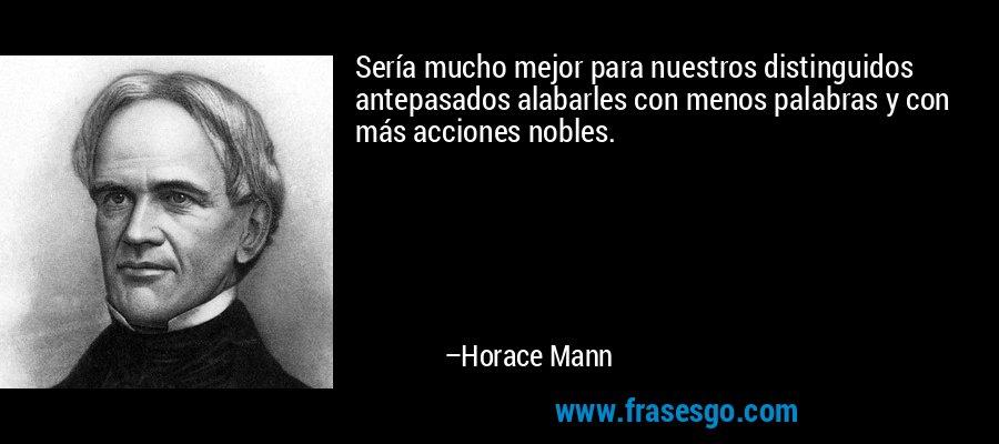 Sería mucho mejor para nuestros distinguidos antepasados alabarles con menos palabras y con más acciones nobles. – Horace Mann