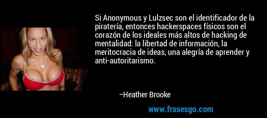Si Anonymous y Lulzsec son el identificador de la piratería, entonces hackerspaces físicos son el corazón de los ideales más altos de hacking de mentalidad: la libertad de información, la meritocracia de ideas, una alegría de aprender y anti-autoritarismo. – Heather Brooke