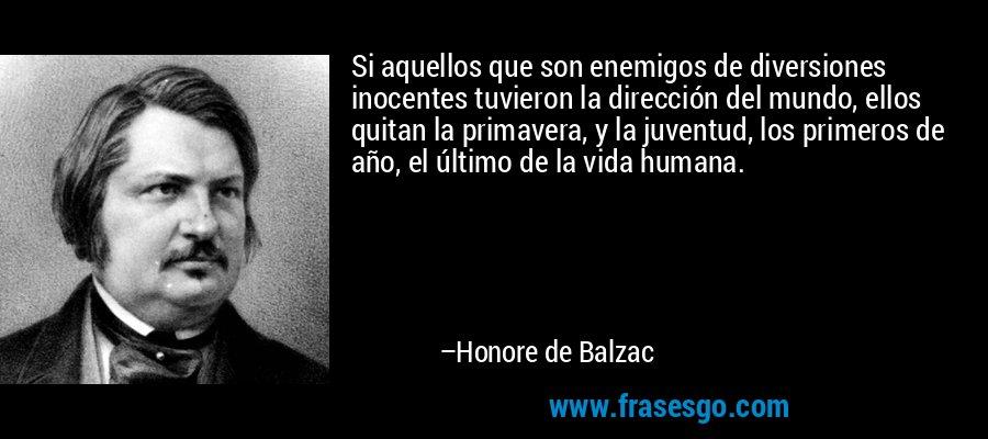 Si aquellos que son enemigos de diversiones inocentes tuvieron la dirección del mundo, ellos quitan la primavera, y la juventud, los primeros de año, el último de la vida humana. – Honore de Balzac