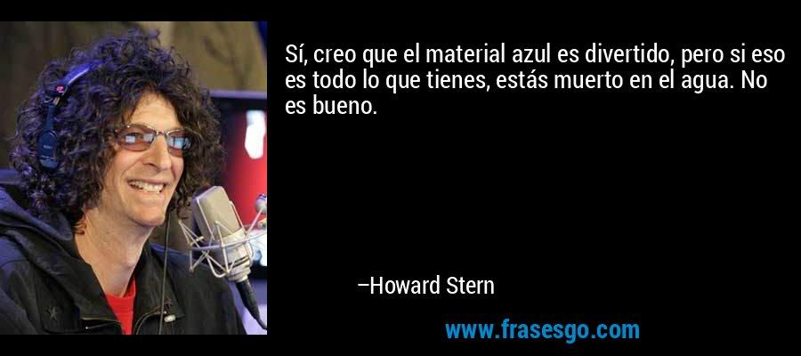 Sí, creo que el material azul es divertido, pero si eso es todo lo que tienes, estás muerto en el agua. No es bueno. – Howard Stern