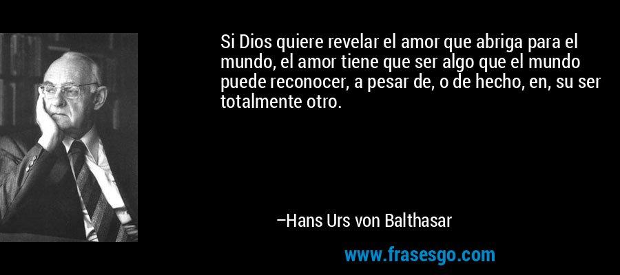 Si Dios quiere revelar el amor que abriga para el mundo, el amor tiene que ser algo que el mundo puede reconocer, a pesar de, o de hecho, en, su ser totalmente otro. – Hans Urs von Balthasar