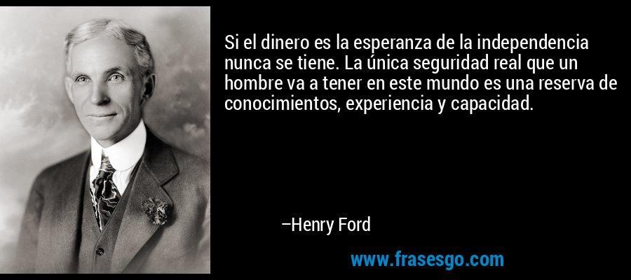 Si el dinero es la esperanza de la independencia nunca se tiene. La única seguridad real que un hombre va a tener en este mundo es una reserva de conocimientos, experiencia y capacidad. – Henry Ford