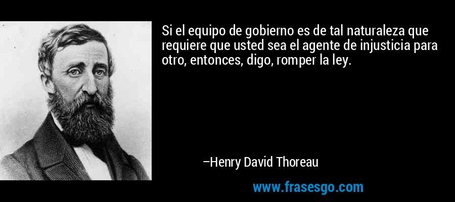 Si el equipo de gobierno es de tal naturaleza que requiere que usted sea el agente de injusticia para otro, entonces, digo, romper la ley. – Henry David Thoreau