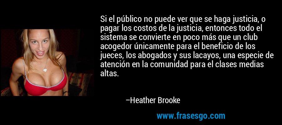 Si el público no puede ver que se haga justicia, o pagar los costos de la justicia, entonces todo el sistema se convierte en poco más que un club acogedor únicamente para el beneficio de los jueces, los abogados y sus lacayos, una especie de atención en la comunidad para el clases medias altas. – Heather Brooke