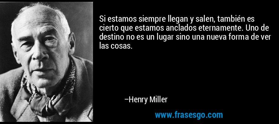 Si estamos siempre llegan y salen, también es cierto que estamos anclados eternamente. Uno de destino no es un lugar sino una nueva forma de ver las cosas. – Henry Miller