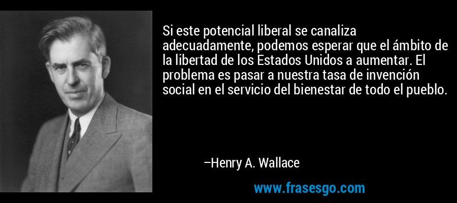 Si este potencial liberal se canaliza adecuadamente, podemos esperar que el ámbito de la libertad de los Estados Unidos a aumentar. El problema es pasar a nuestra tasa de invención social en el servicio del bienestar de todo el pueblo. – Henry A. Wallace