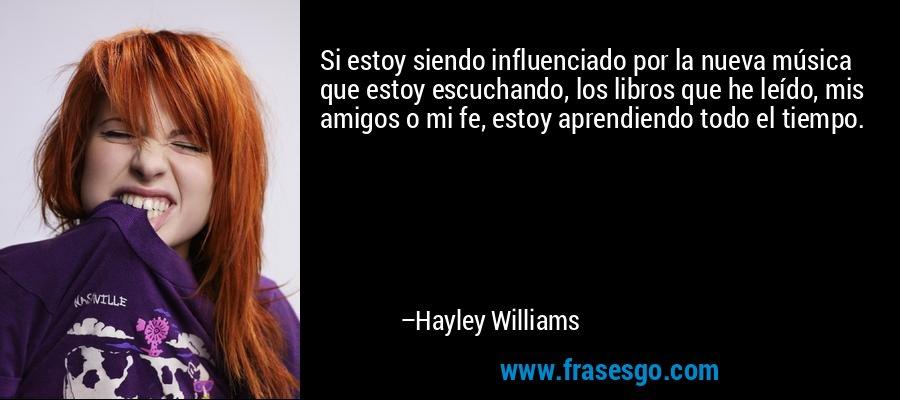 Si estoy siendo influenciado por la nueva música que estoy escuchando, los libros que he leído, mis amigos o mi fe, estoy aprendiendo todo el tiempo. – Hayley Williams