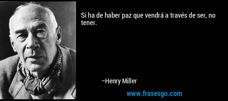 Si ha de haber paz que vendrá a través de ser, no tener. – Henry Miller