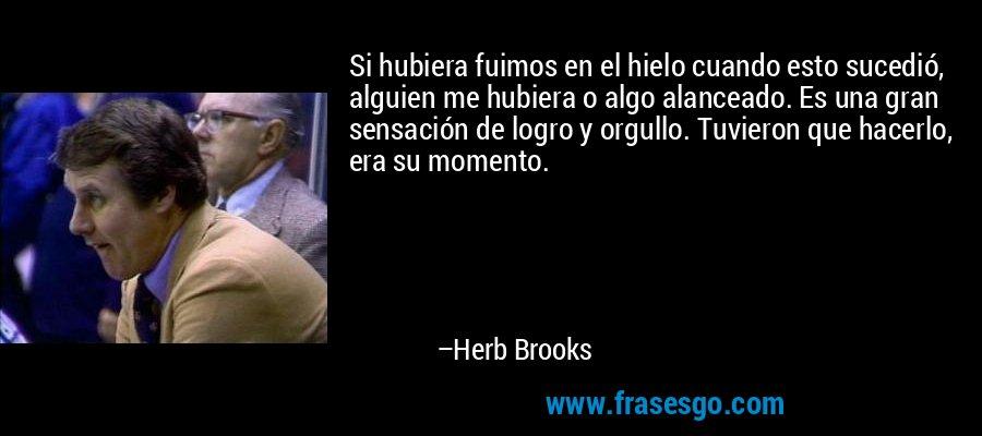 Si hubiera fuimos en el hielo cuando esto sucedió, alguien me hubiera o algo alanceado. Es una gran sensación de logro y orgullo. Tuvieron que hacerlo, era su momento. – Herb Brooks