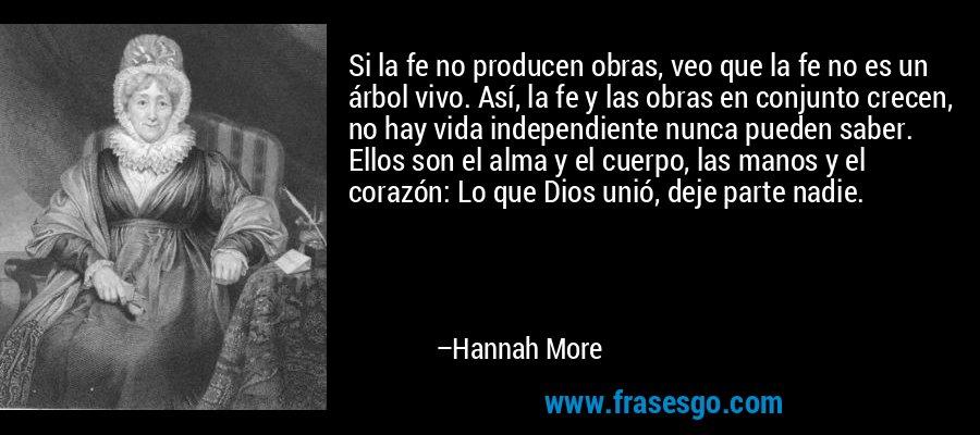 Si la fe no producen obras, veo que la fe no es un árbol vivo. Así, la fe y las obras en conjunto crecen, no hay vida independiente nunca pueden saber. Ellos son el alma y el cuerpo, las manos y el corazón: Lo que Dios unió, deje parte nadie. – Hannah More