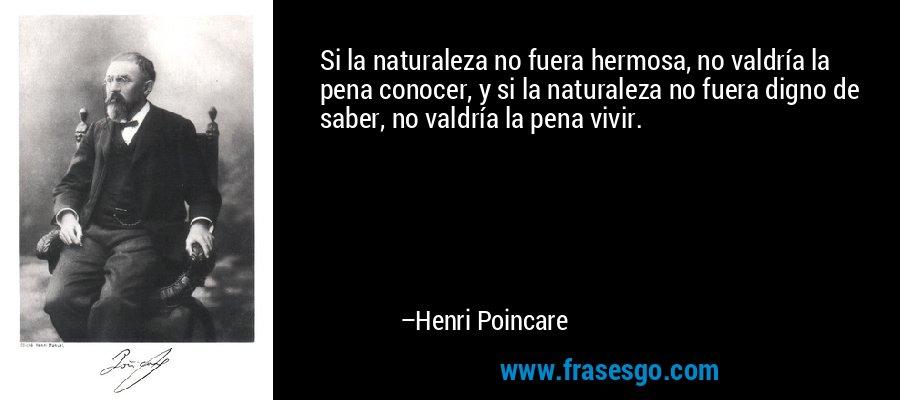 Si la naturaleza no fuera hermosa, no valdría la pena conocer, y si la naturaleza no fuera digno de saber, no valdría la pena vivir. – Henri Poincare