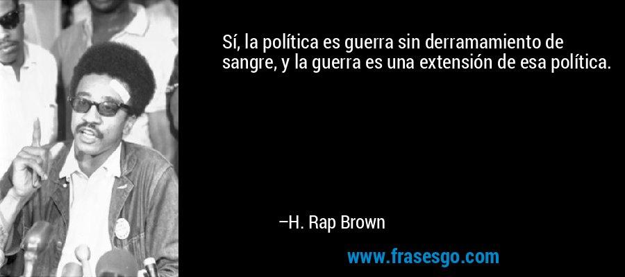 Sí, la política es guerra sin derramamiento de sangre, y la guerra es una extensión de esa política. – H. Rap Brown