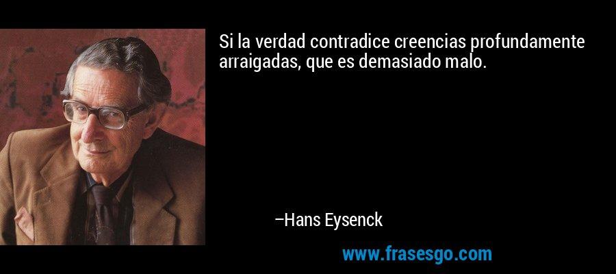 Si la verdad contradice creencias profundamente arraigadas, que es demasiado malo. – Hans Eysenck