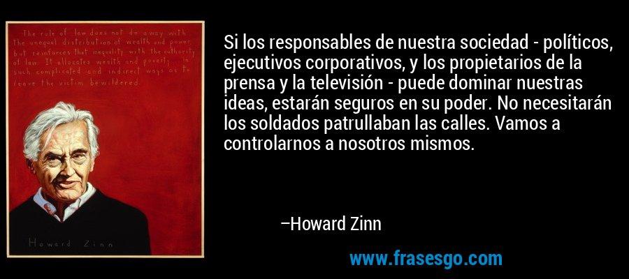 Si los responsables de nuestra sociedad - políticos, ejecutivos corporativos, y los propietarios de la prensa y la televisión - puede dominar nuestras ideas, estarán seguros en su poder. No necesitarán los soldados patrullaban las calles. Vamos a controlarnos a nosotros mismos. – Howard Zinn