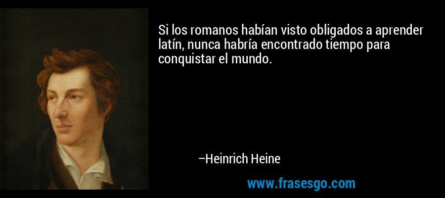Si los romanos habían visto obligados a aprender latín, nunca habría encontrado tiempo para conquistar el mundo. – Heinrich Heine