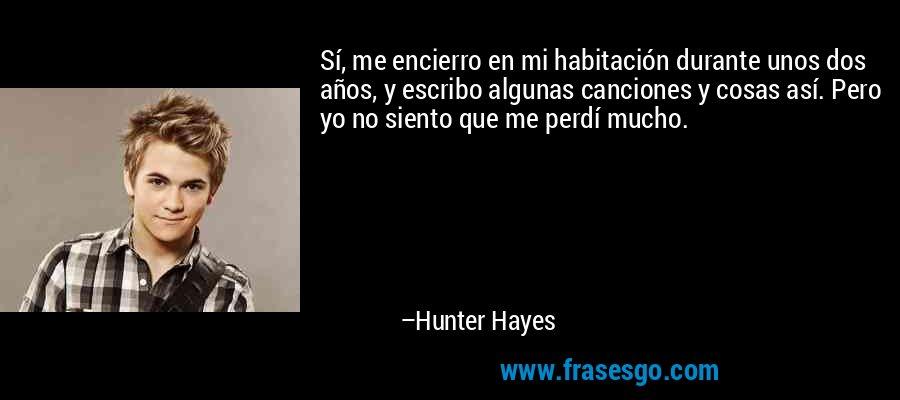 Sí, me encierro en mi habitación durante unos dos años, y escribo algunas canciones y cosas así. Pero yo no siento que me perdí mucho. – Hunter Hayes
