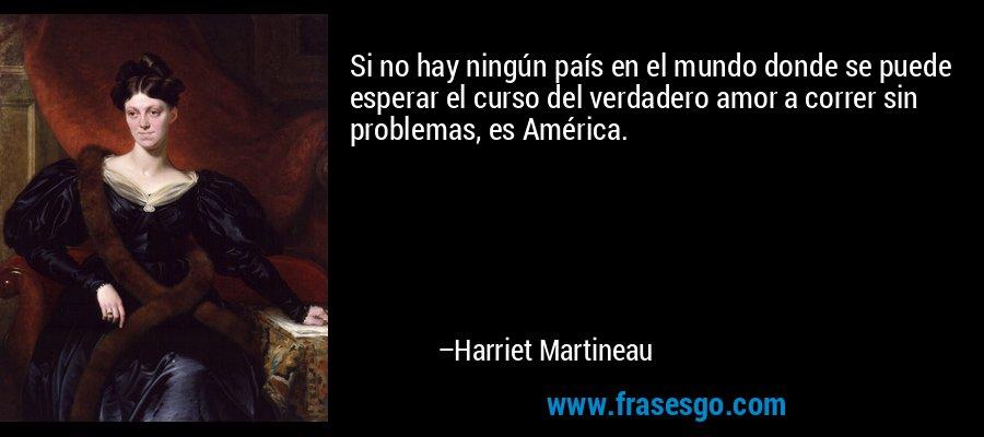 Si no hay ningún país en el mundo donde se puede esperar el curso del verdadero amor a correr sin problemas, es América. – Harriet Martineau