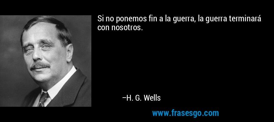 Si no ponemos fin a la guerra, la guerra terminará con nosotros. – H. G. Wells