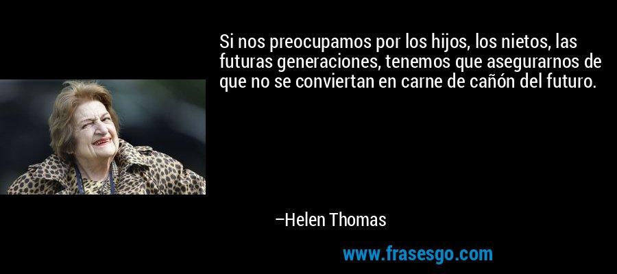 Si nos preocupamos por los hijos, los nietos, las futuras generaciones, tenemos que asegurarnos de que no se conviertan en carne de cañón del futuro. – Helen Thomas