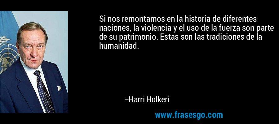 Si nos remontamos en la historia de diferentes naciones, la violencia y el uso de la fuerza son parte de su patrimonio. Estas son las tradiciones de la humanidad. – Harri Holkeri