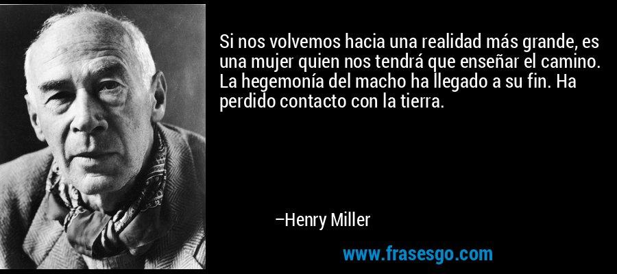 Si nos volvemos hacia una realidad más grande, es una mujer quien nos tendrá que enseñar el camino. La hegemonía del macho ha llegado a su fin. Ha perdido contacto con la tierra. – Henry Miller
