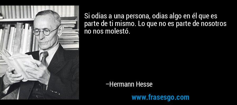 Si odias a una persona, odias algo en él que es parte de ti mismo. Lo que no es parte de nosotros no nos molestó. – Hermann Hesse