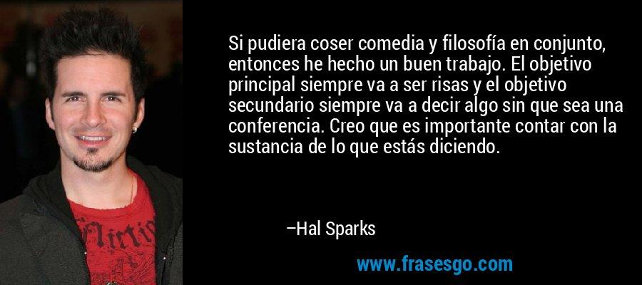 Si pudiera coser comedia y filosofía en conjunto, entonces he hecho un buen trabajo. El objetivo principal siempre va a ser risas y el objetivo secundario siempre va a decir algo sin que sea una conferencia. Creo que es importante contar con la sustancia de lo que estás diciendo. – Hal Sparks