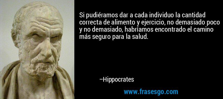 Si pudiéramos dar a cada individuo la cantidad correcta de alimento y ejercicio, no demasiado poco y no demasiado, habríamos encontrado el camino más seguro para la salud. – Hippocrates