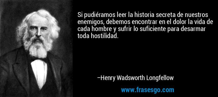 Si pudiéramos leer la historia secreta de nuestros enemigos, debemos encontrar en el dolor la vida de cada hombre y sufrir lo suficiente para desarmar toda hostilidad. – Henry Wadsworth Longfellow
