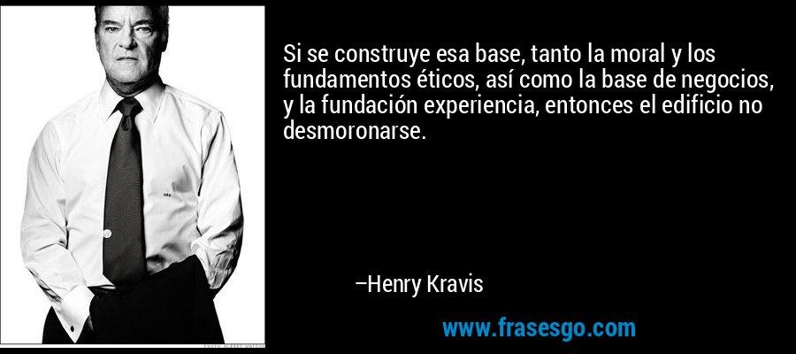 Si se construye esa base, tanto la moral y los fundamentos éticos, así como la base de negocios, y la fundación experiencia, entonces el edificio no desmoronarse. – Henry Kravis