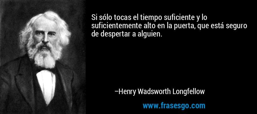 Si sólo tocas el tiempo suficiente y lo suficientemente alto en la puerta, que está seguro de despertar a alguien. – Henry Wadsworth Longfellow