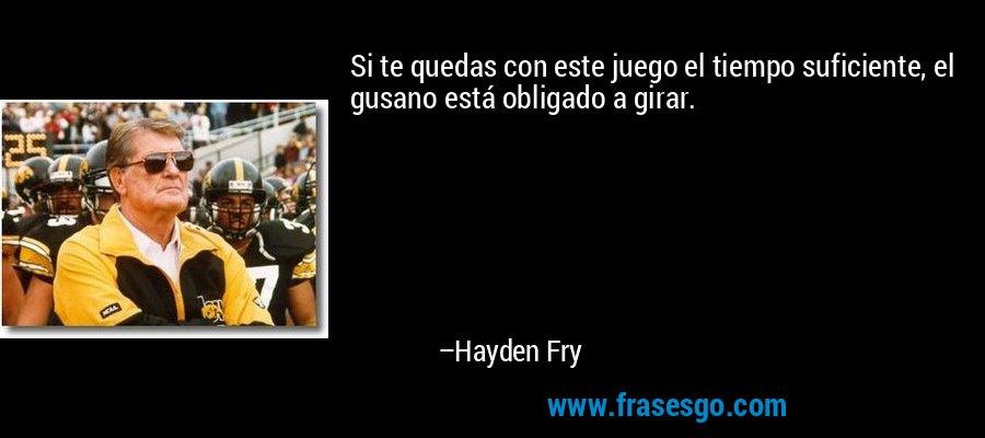 Si te quedas con este juego el tiempo suficiente, el gusano está obligado a girar. – Hayden Fry