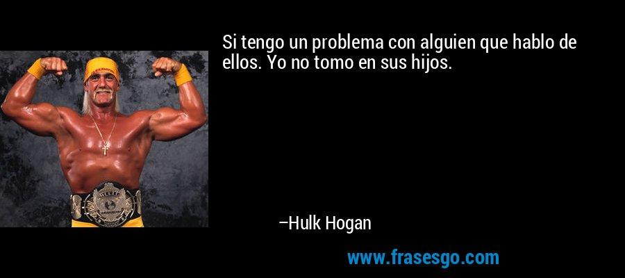 Si tengo un problema con alguien que hablo de ellos. Yo no tomo en sus hijos. – Hulk Hogan