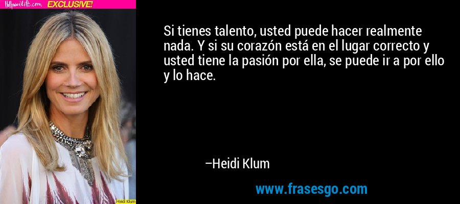 Si tienes talento, usted puede hacer realmente nada. Y si su corazón está en el lugar correcto y usted tiene la pasión por ella, se puede ir a por ello y lo hace. – Heidi Klum