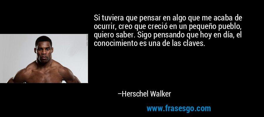 Si tuviera que pensar en algo que me acaba de ocurrir, creo que creció en un pequeño pueblo, quiero saber. Sigo pensando que hoy en día, el conocimiento es una de las claves. – Herschel Walker