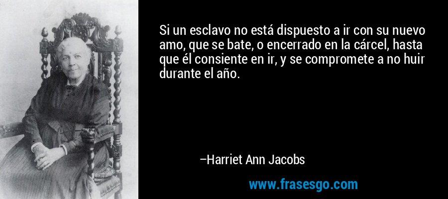 Si un esclavo no está dispuesto a ir con su nuevo amo, que se bate, o encerrado en la cárcel, hasta que él consiente en ir, y se compromete a no huir durante el año. – Harriet Ann Jacobs