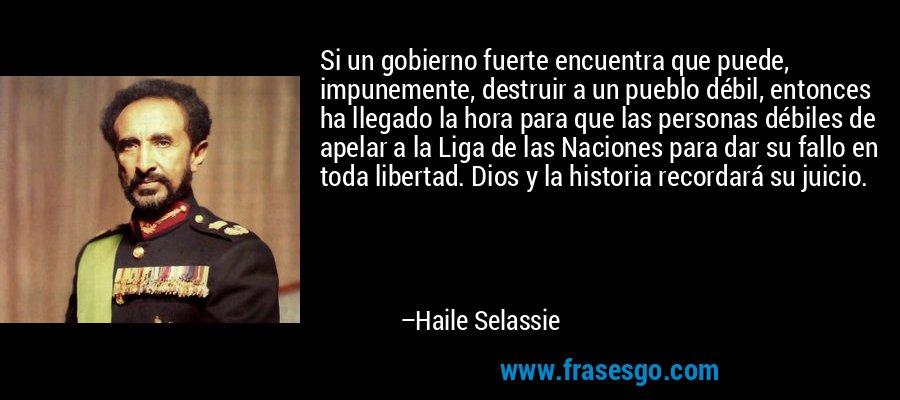 Si un gobierno fuerte encuentra que puede, impunemente, destruir a un pueblo débil, entonces ha llegado la hora para que las personas débiles de apelar a la Liga de las Naciones para dar su fallo en toda libertad. Dios y la historia recordará su juicio. – Haile Selassie
