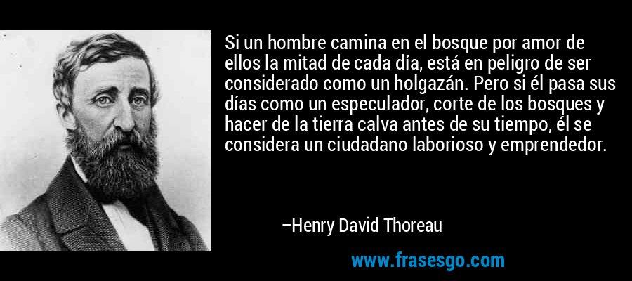 Si un hombre camina en el bosque por amor de ellos la mitad de cada día, está en peligro de ser considerado como un holgazán. Pero si él pasa sus días como un especulador, corte de los bosques y hacer de la tierra calva antes de su tiempo, él se considera un ciudadano laborioso y emprendedor. – Henry David Thoreau