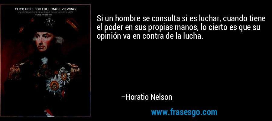 Si un hombre se consulta si es luchar, cuando tiene el poder en sus propias manos, lo cierto es que su opinión va en contra de la lucha. – Horatio Nelson
