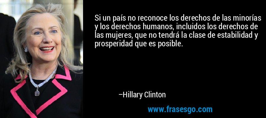 Si un país no reconoce los derechos de las minorías y los derechos humanos, incluidos los derechos de las mujeres, que no tendrá la clase de estabilidad y prosperidad que es posible. – Hillary Clinton