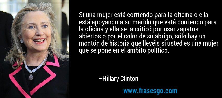Si una mujer está corriendo para la oficina o ella está apoyando a su marido que está corriendo para la oficina y ella se la criticó por usar zapatos abiertos o por el color de su abrigo, sólo hay un montón de historia que llevéis si usted es una mujer que se pone en el ámbito político. – Hillary Clinton