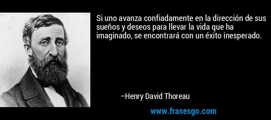 Si uno avanza confiadamente en la dirección de sus sueños y deseos para llevar la vida que ha imaginado, se encontrará con un éxito inesperado. – Henry David Thoreau