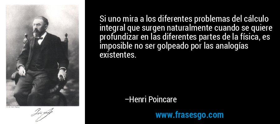 Si uno mira a los diferentes problemas del cálculo integral que surgen naturalmente cuando se quiere profundizar en las diferentes partes de la física, es imposible no ser golpeado por las analogías existentes. – Henri Poincare