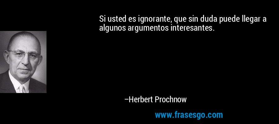 Si usted es ignorante, que sin duda puede llegar a algunos argumentos interesantes. – Herbert Prochnow