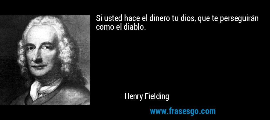 Si usted hace el dinero tu dios, que te perseguirán como el diablo. – Henry Fielding