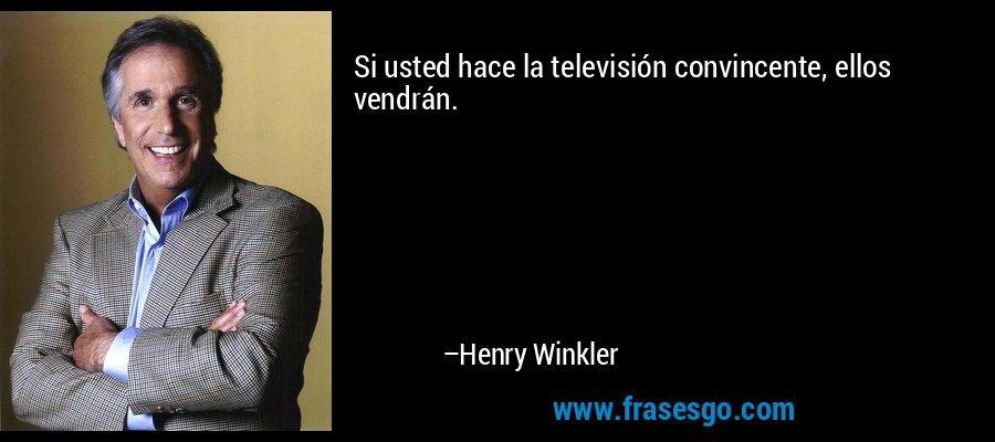 Si usted hace la televisión convincente, ellos vendrán. – Henry Winkler