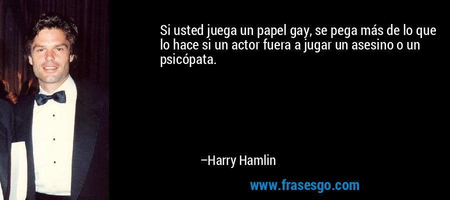 Si usted juega un papel gay, se pega más de lo que lo hace si un actor fuera a jugar un asesino o un psicópata. – Harry Hamlin