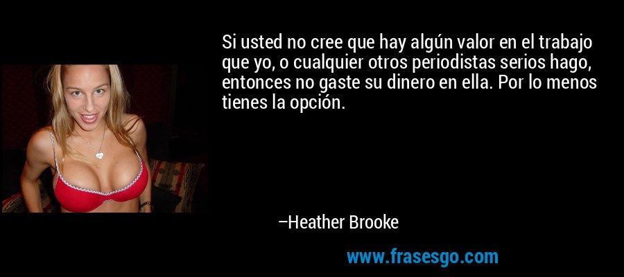 Si usted no cree que hay algún valor en el trabajo que yo, o cualquier otros periodistas serios hago, entonces no gaste su dinero en ella. Por lo menos tienes la opción. – Heather Brooke