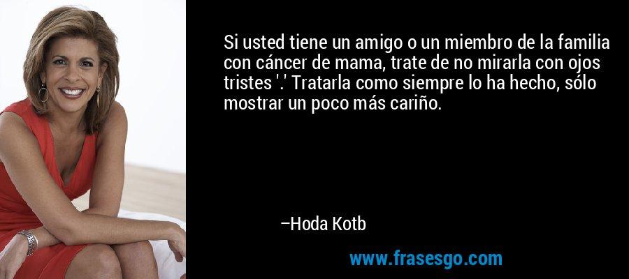 Si usted tiene un amigo o un miembro de la familia con cáncer de mama, trate de no mirarla con ojos tristes '.' Tratarla como siempre lo ha hecho, sólo mostrar un poco más cariño. – Hoda Kotb